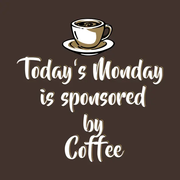 Today's Monday is sponsored by coffee - Funny Monday Shirts and ... #mondayCoffee