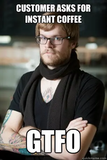 Customer asks for instant coffee gtfo - Hipster Barista - quickmeme #instantCoffee