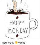 HAPPY MONDAY Mourn-Day 😑 Coffee | Mondays Meme on ME.ME #mondayCoffee