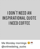 I DON'T NEED AN INSPIRATIONAL QUOTE I NEED COFFEE Me Monday ... #needCoffee